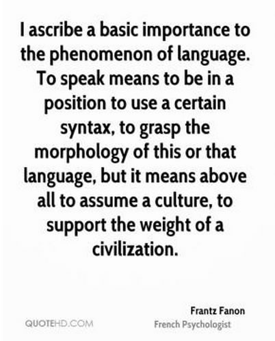 I ascribe a basic importance to the phenomenon of language. To speak means to be in a position to use a certain syntax, to grasp morphology of this or that language, but it means above all to assume a culture, to support the weight of a civilization. Frantz Fanon, French Physcologist.